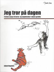 """""""Jeg tror på dagen - tretten sange til børne- og ungdomskor i skole og kirke"""" forlaget """"Dansk Sang"""", 2013."""